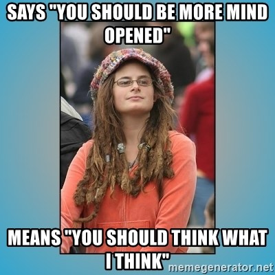 "hippie girl - says ""you should be more mind opened"" means ""you should think what i think"""