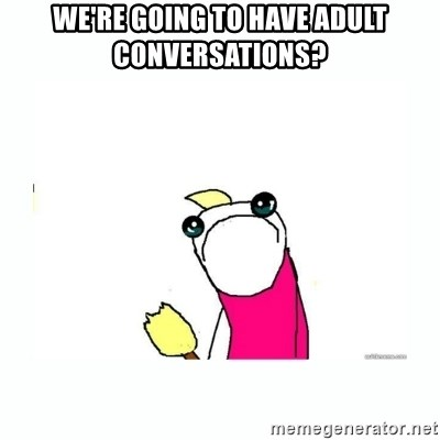 sad do all the things - We're going to have adult conversations?