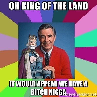 mr rogers  - Oh king of the land it would appear we have a bitch nigga