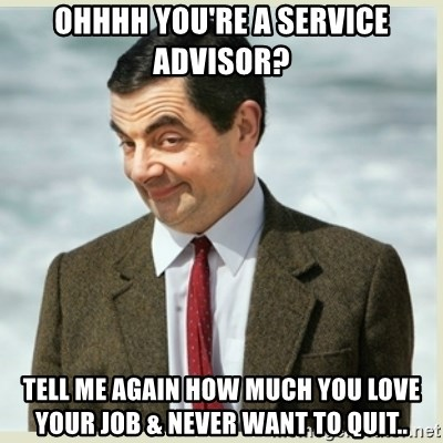 43824110 ohhhh you're a service advisor? tell me again how much you love