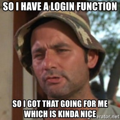 Carl Spackler - So i have a login function so i got that going for me which is kinda nice