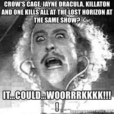 Frankenstein  - Crow's cage, Jayne Dracula, killaton and one kills all at the lost horizon at the same show? it...could...woorrrkkkk!!!!