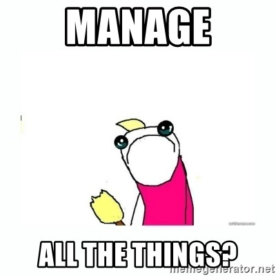 sad do all the things - MANAGE ALL THE THINGS?