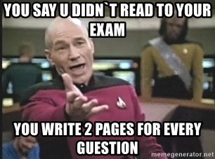 Captain Picard - You say u didn`t read to your exam you write 2 pages for every guestion