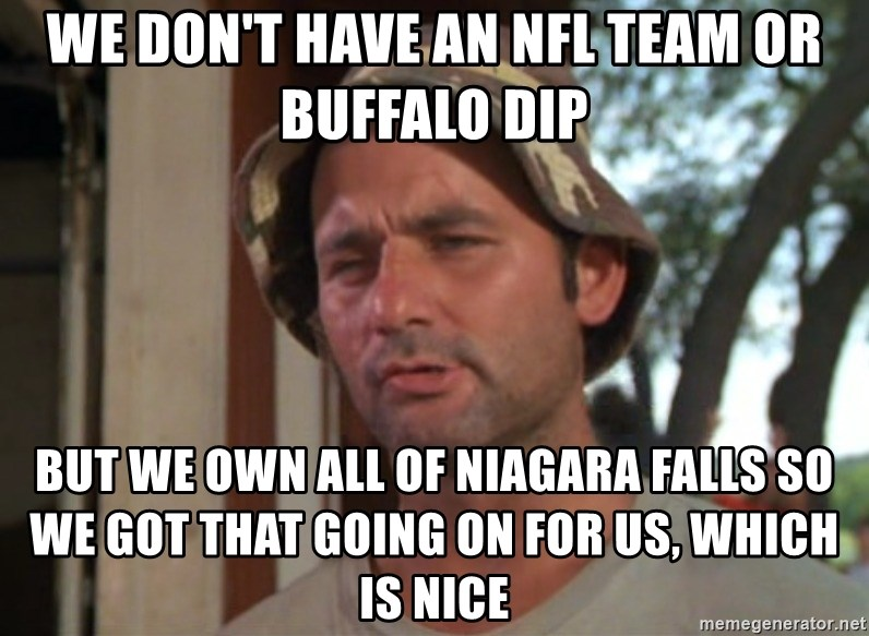 So I got that going on for me, which is nice - WE DON'T HAVE AN NFL TEAM OR BUFFALO DIP BUT WE OWN ALL OF NIAGARA FALLS So WE got that going on for US, which is nice