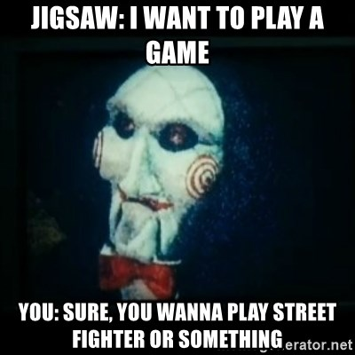 SAW - I wanna play a game - jigsaw: i want to play a game you: sure, you wanna play street fighter or something