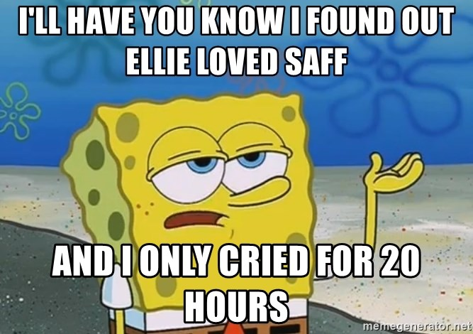 I'll have you know Spongebob - i'LL HAVE YOU KNOW I FOUND OUT ELLIE LOVED SAFF AND I ONLY CRIED FOR 20 HOURS
