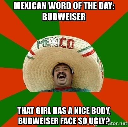 Successful Mexican - mexican word of the day: budweiser That girl has a nice body, budweiser face so ugly?