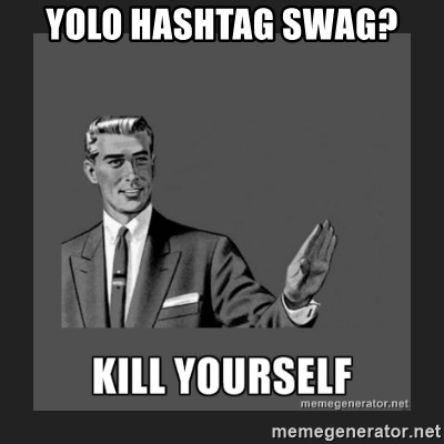 kill yourself guy - Yolo hashtag swag?