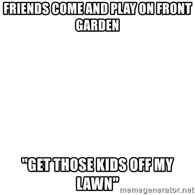 """I'm stealing your impact text! - friends come and play on front garden """"get those kids off my lawn"""""""