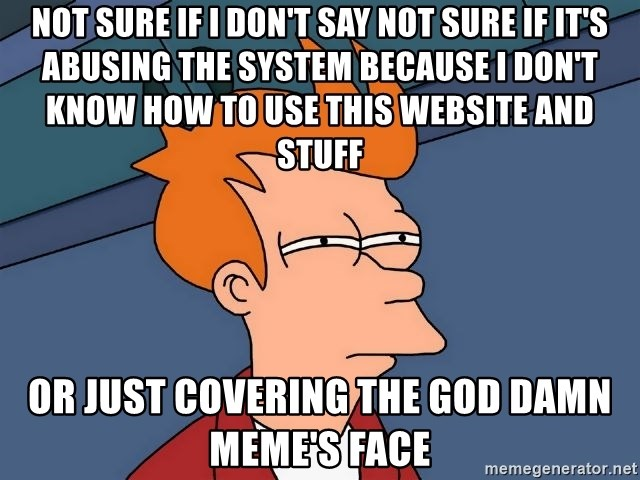 Futurama Fry - not sure if i don't say not sure if it's abusing the system because i don't know how to use this website and stuff or just covering the god damn meme's face