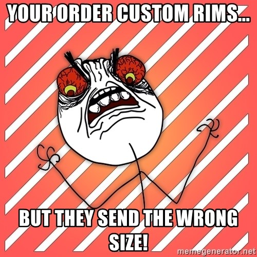 iHate - your order custom rims... but they send the wrong size!