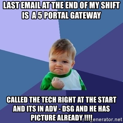 Success Kid - Last email at the end of my shift is  a 5 portal gateway  Called the tech right at the start and its in adv - dsg and he has picture already !!!!