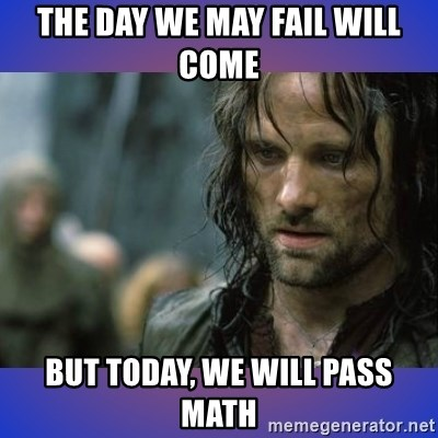 but it is not this day - the day we may fail will come but today, we will pass math