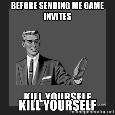 kill yourself guy - BEFORe SENDING ME GAME INVITES KILL YOURSELF