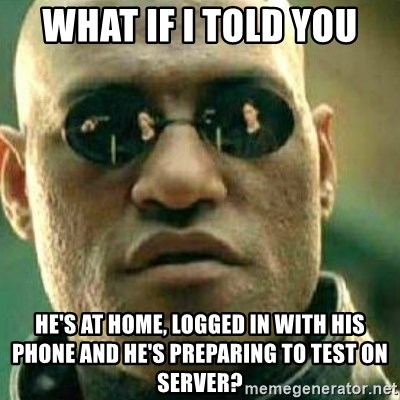 What If I Told You - WHAT IF I TOLD YOU HE'S AT HOME, LOGGED IN WITH HIS PHONE AND HE'S PREPARING TO TEST ON SERVER?