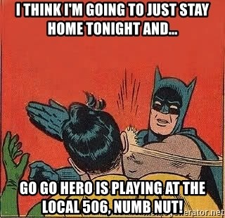 batman slap robin - I Think I'm going to just stay home tonight and... go go hero is playing at the local 506, numb nut!