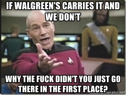 star trek wtf - if walgreen's carries it and we don't why the fuck didn't you just go there in the first place?