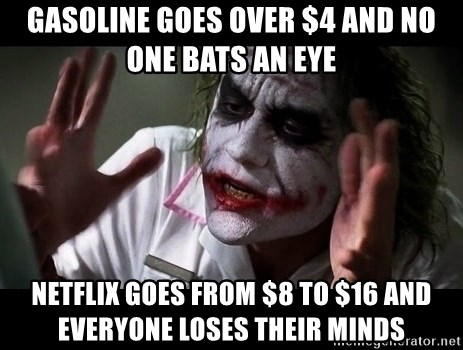 joker mind loss - gasoline goes over $4 and no one bats an eye Netflix goes from $8 to $16 and everyone loses their minds