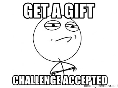 Challenge Accepted - Get a gift  challenge accepted