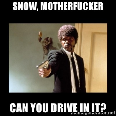 ENGLISH MOTHERFUCKER  - snow, motherfucker can you drive in it?