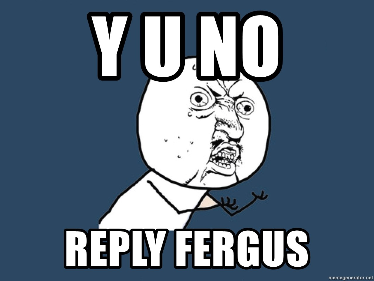 Y U No - Y U NO REPLY FERGUS