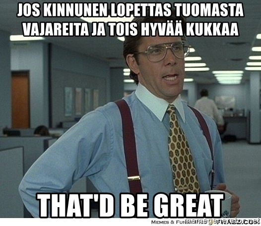 That would be great - jos kinnunen lopettas tuomasta vajareita ja tois hyvää kukkaa that'd be great