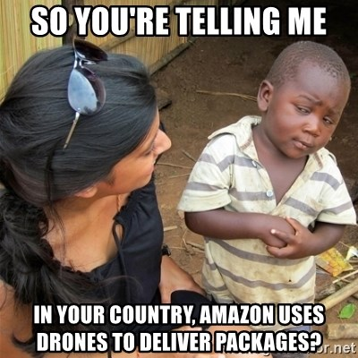 So You're Telling me - So you're telling me In your country, amazon uses drones to deliver packages?