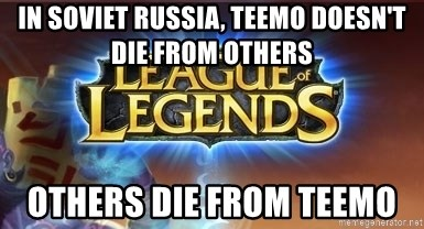 In Soviet Russia Teemo Doesnt Die From Others Others Die From