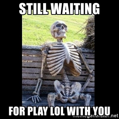 Still Waiting - still waiting for play lol with you