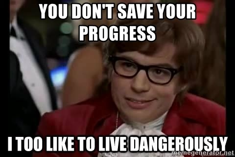 I too like to live dangerously - You don't save your progress