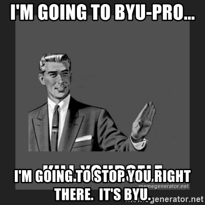 kill yourself guy - i'm going to BYU-Pro... I'm going to stop you right there.  It's BYU.