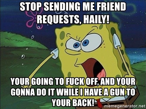 Spongebob Rage - stop sending me friend requests, haily! your going to fuck off, and your gonna do it while i have a gun to your back!