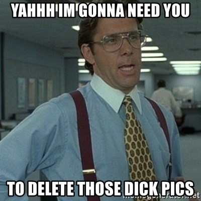 Office Space Boss - Yahhh Im gonna need you to delete those dick pics