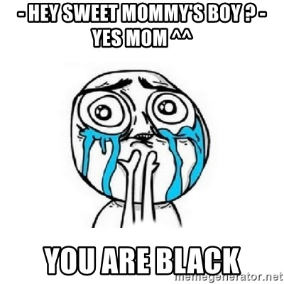 Crying face - - HEY SWEET MOMMY'S BOY ? - YES MOM ^^ YOU ARE BLACK