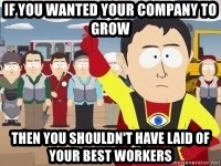 Captain Hindsight - if you wanted your company to grow then you shouldn't have laid of your best workers