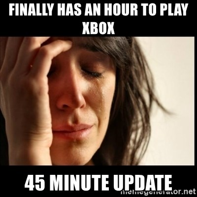 First World Problems - Finally has an hour to play xbox 45 minute update