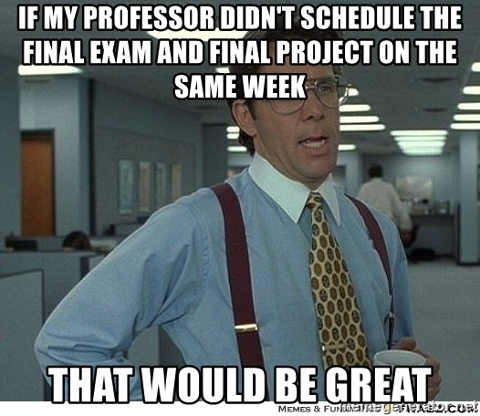 That would be great - if my professor didn't schedule the final exam and final project on the same week that would be great