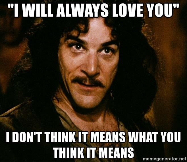 "Inigo Montoya - ""i will always love you"" i don't think it means what you think it means"