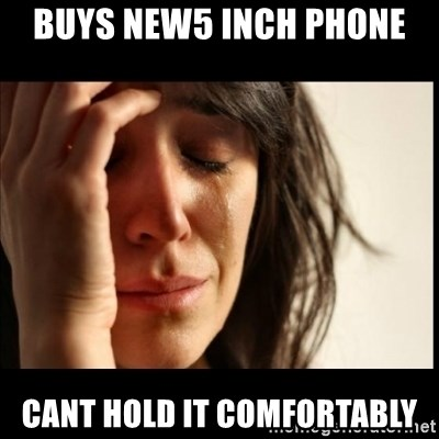 First World Problems - buys new5 inch phone cant hold it comfortably
