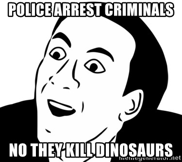 nicholas cage you dont say - Police arrest Criminals no they kill dinosaurs