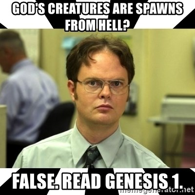 Dwight from the Office - God's creatures are spawns from hell?  False. Read Genesis 1.