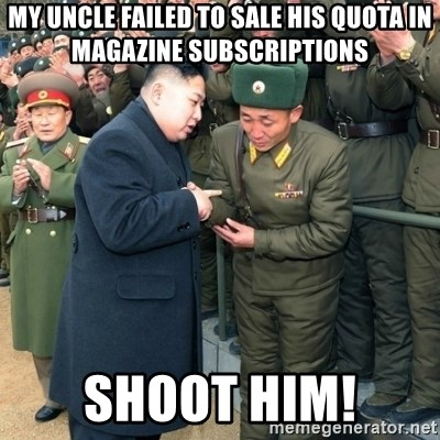Hungry Kim Jong Un - MY UNCLE FAILED TO SALE HIS QUOTA IN MAGAZINE SUBSCRIPTIONS shoot him!