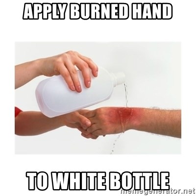 apply cold water to burn - APPLY BURNED HAND TO WHITE BOTTLE