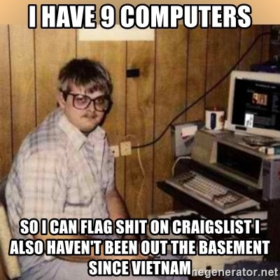 I have 9 computers so I can flag shit on craigslist i also