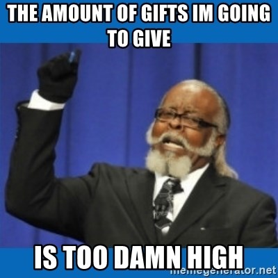 Too damn high - the amount of gifts im going to give IS TOO DAMN HIGH