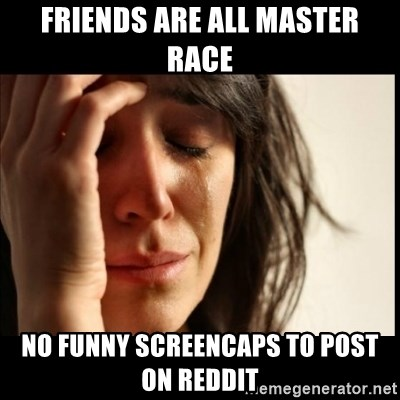 First World Problems - Friends are all master race no funny screencaps to post on reddit