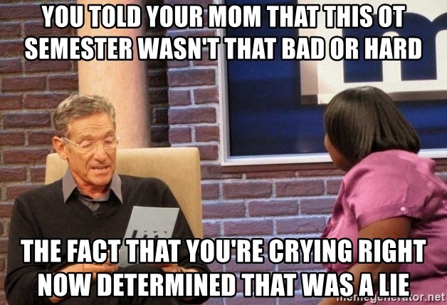 Maury Lie Detector - YOU TOLD YOUR MOM THAT THIS OT SEMESTER WASN'T THAT BAD OR HARD THE FACT THAT YOU'RE CRYING RIGHT NOW DETERMINED THAT WAS A LIE