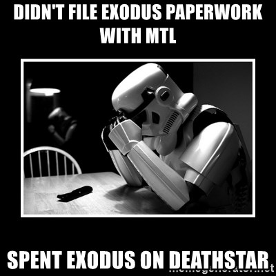 Sad Trooper - didn't file exodus paperwork with mtl spent exodus on deathstar