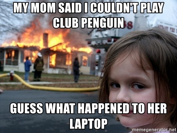 Disaster Girl - My mom said i couldn't play club penguin guess what happened to her laptop